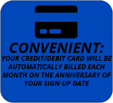 CONVENIENT: Your credit/debit card will be automatically billed each month on the anniversary of your sign-up date